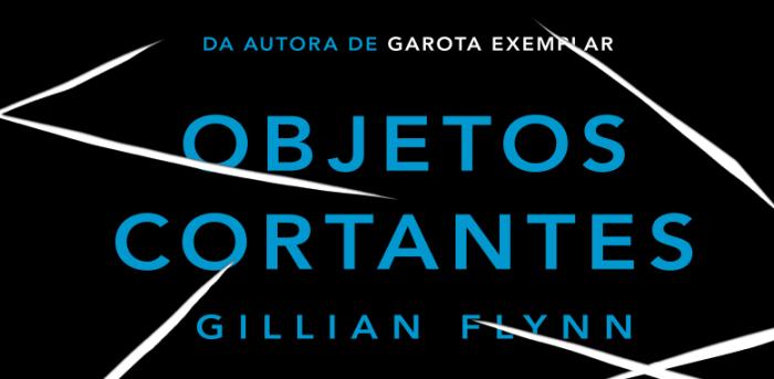 Objetos Cortantes, de Gillian Flynn, é um livro que explora a crueldade humana