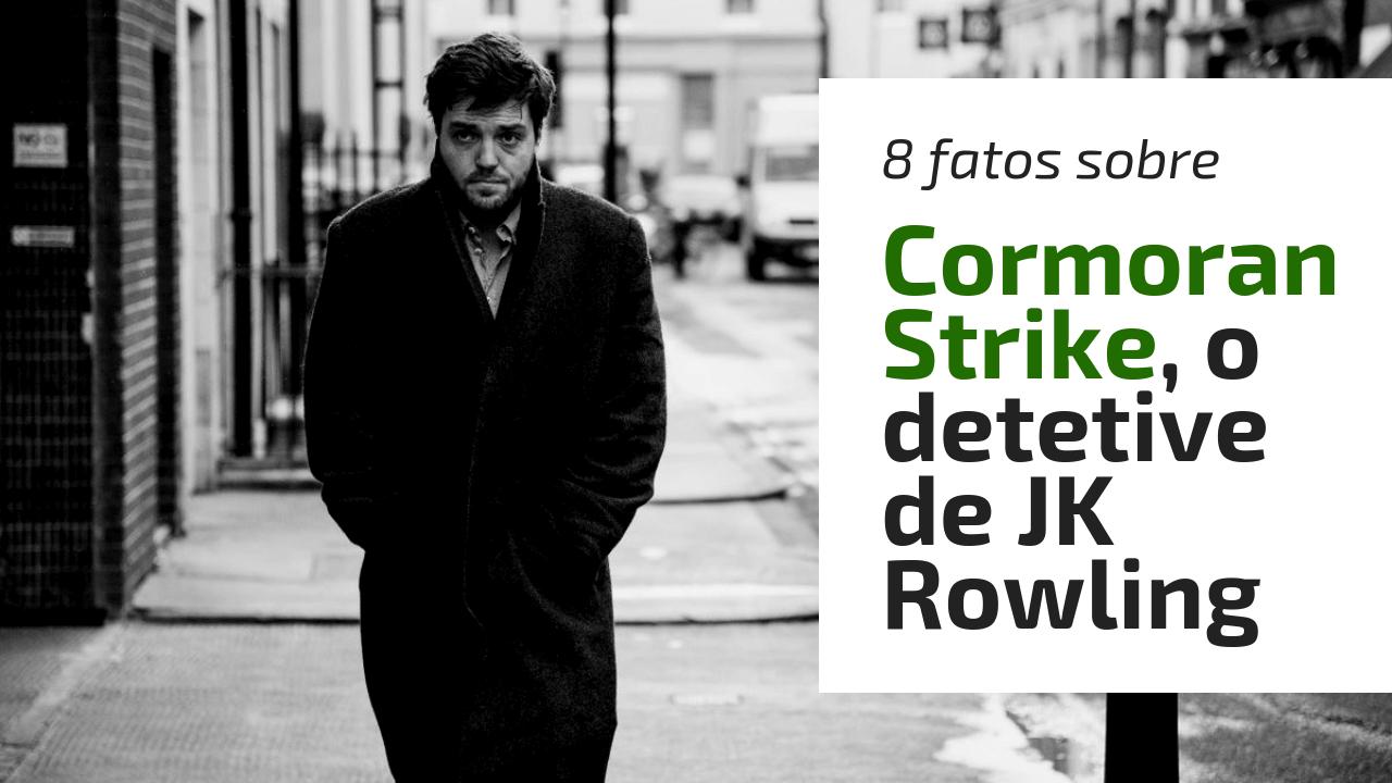 8 fatos sobre Cormoran Strike, o detetive de JK Rowling